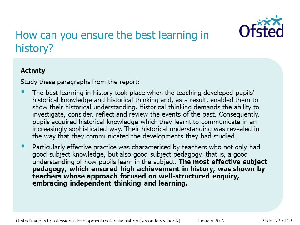 Slide 22 of 33 Ofsted's subject professional development materials: history (secondary schools) January 2012 How can you ensure the best learning in history.