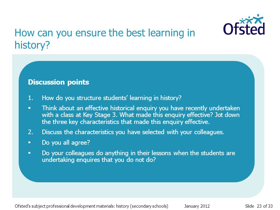 Slide 23 of 33 Ofsted's subject professional development materials: history (secondary schools) January 2012 How can you ensure the best learning in history.