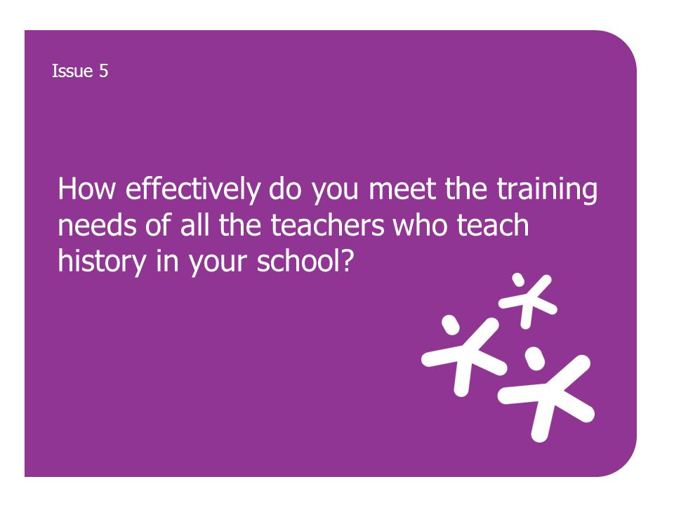 How effectively do you meet the training needs of all the teachers who teach history in your school? Issue 5