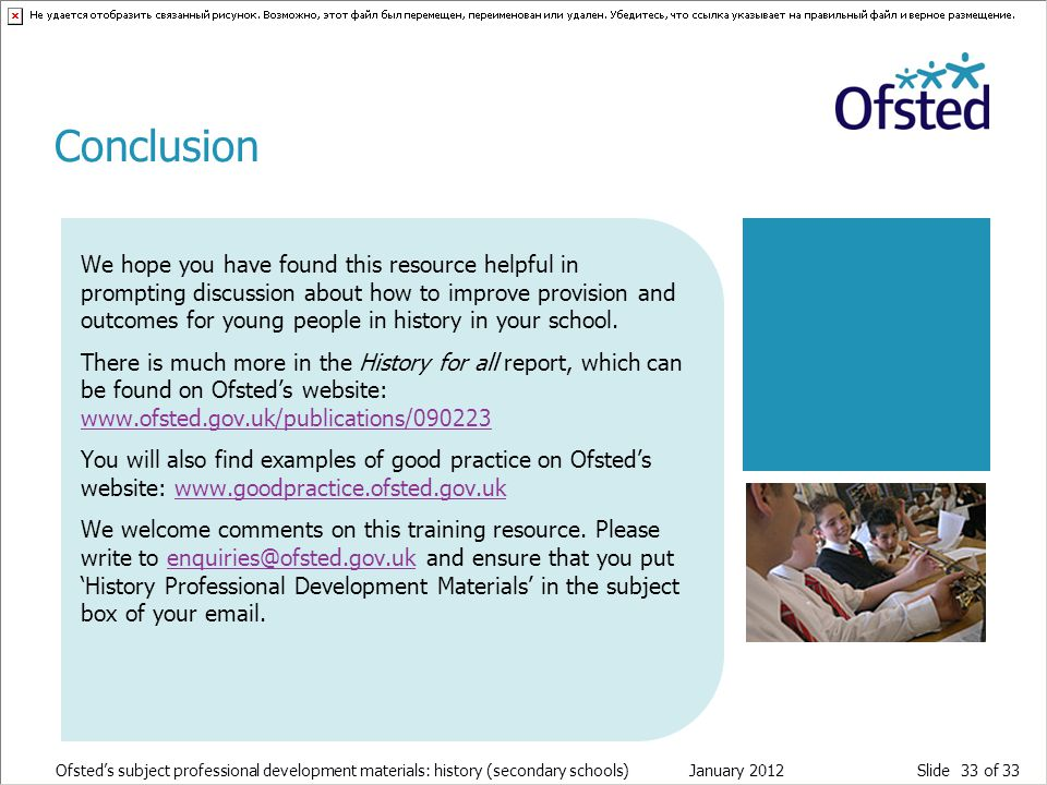 Slide 33 of 33 Ofsted's subject professional development materials: history (secondary schools) January 2012 We hope you have found this resource helpful in prompting discussion about how to improve provision and outcomes for young people in history in your school.
