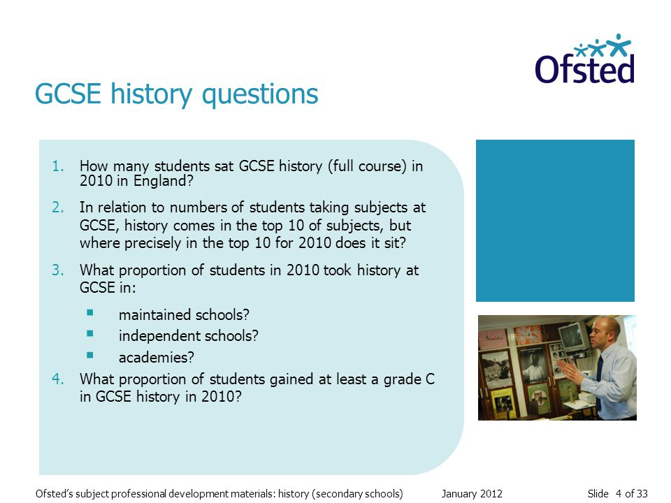 Slide 4 of 33 Ofsted's subject professional development materials: history (secondary schools) January 2012 1.How many students sat GCSE history (full