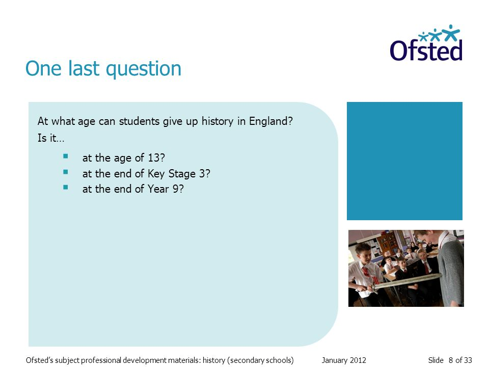 Slide 8 of 33 Ofsted's subject professional development materials: history (secondary schools) January 2012 At what age can students give up history in England.