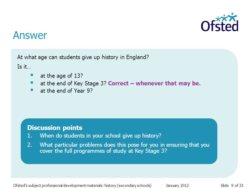 Slide 9 of 33 Ofsted's subject professional development materials: history (secondary schools) January 2012 At what age can students give up history in England.