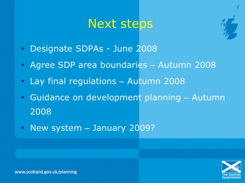 Next steps  Designate SDPAs - June 2008  Agree SDP area boundaries – Autumn 2008  Lay final regulations – Autumn 2008  Guidance on development planning – Autumn 2008  New system – January 2009
