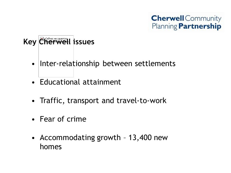 Key Cherwell issues Inter-relationship between settlements Educational attainment Traffic, transport and travel-to-work Fear of crime Accommodating gr