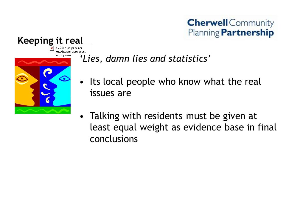 Keeping it real 'Lies, damn lies and statistics' Its local people who know what the real issues are Talking with residents must be given at least equa