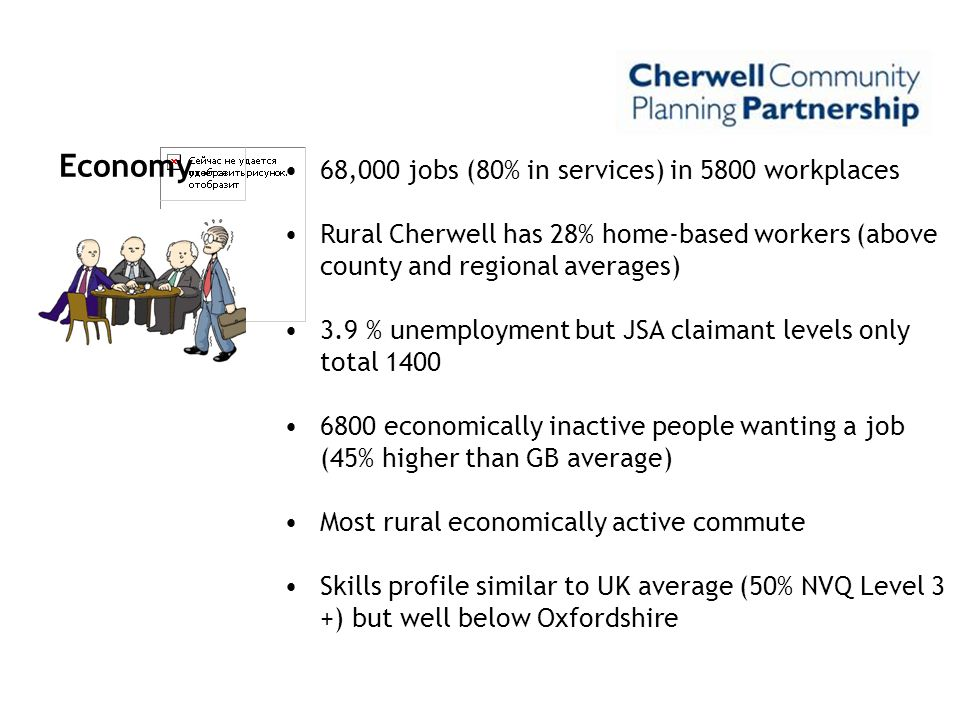 Economy 68,000 jobs (80% in services) in 5800 workplaces Rural Cherwell has 28% home-based workers (above county and regional averages) 3.9 % unemploy