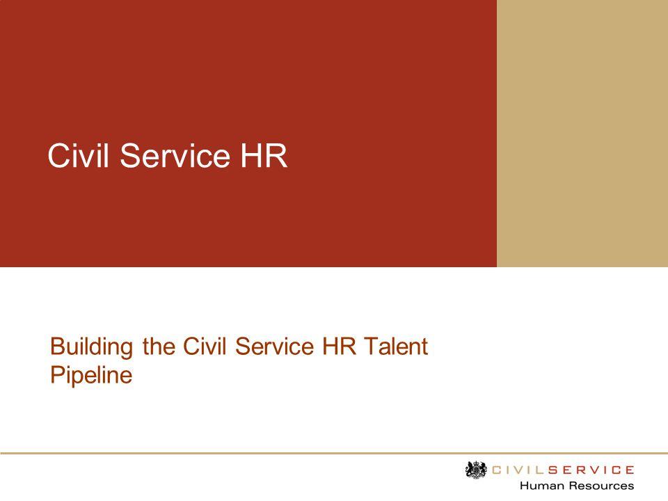 Civil Service HR Building the Talent Pipeline Content 1.Our Vision 2.Scope 3.HR Talent Management Principles 4.HR Talent Management Responsibilities 5.The CS HR Senior Talent Forum 6.The Development Offer 7.Time Line 8.Talent Review Success Criteria