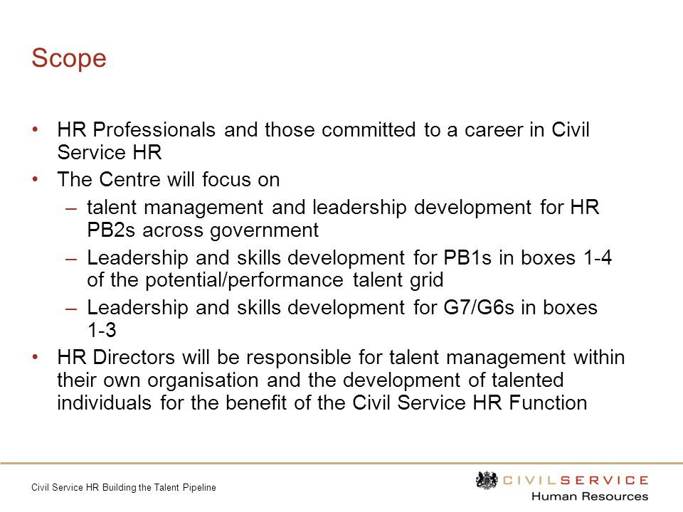 Civil Service HR Building the Talent Pipeline Scope HR Professionals and those committed to a career in Civil Service HR The Centre will focus on –talent management and leadership development for HR PB2s across government –Leadership and skills development for PB1s in boxes 1-4 of the potential/performance talent grid –Leadership and skills development for G7/G6s in boxes 1-3 HR Directors will be responsible for talent management within their own organisation and the development of talented individuals for the benefit of the Civil Service HR Function