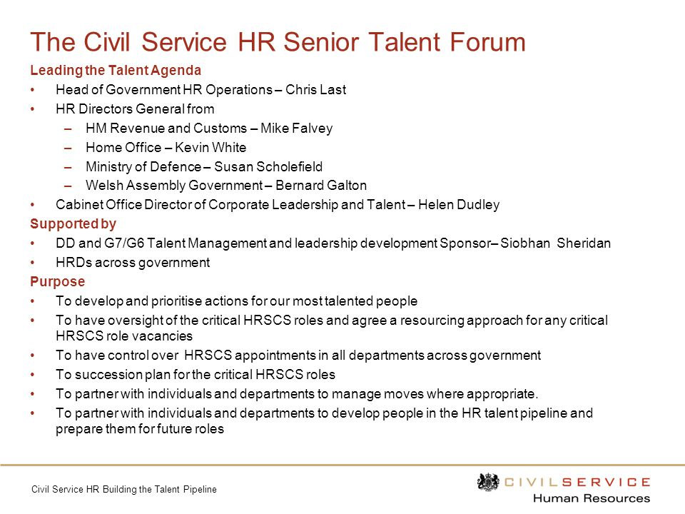 Civil Service HR Building the Talent Pipeline The Civil Service HR Senior Talent Forum Leading the Talent Agenda Head of Government HR Operations – Chris Last HR Directors General from –HM Revenue and Customs – Mike Falvey –Home Office – Kevin White –Ministry of Defence – Susan Scholefield –Welsh Assembly Government – Bernard Galton Cabinet Office Director of Corporate Leadership and Talent – Helen Dudley Supported by DD and G7/G6 Talent Management and leadership development Sponsor– Siobhan Sheridan HRDs across government Purpose To develop and prioritise actions for our most talented people To have oversight of the critical HRSCS roles and agree a resourcing approach for any critical HRSCS role vacancies To have control over HRSCS appointments in all departments across government To succession plan for the critical HRSCS roles To partner with individuals and departments to manage moves where appropriate.