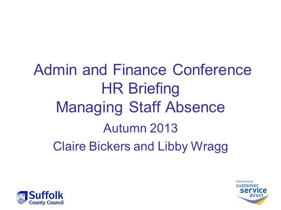 Admin and Finance Conference HR Briefing Managing Staff Absence Autumn 2013 Claire Bickers and Libby Wragg