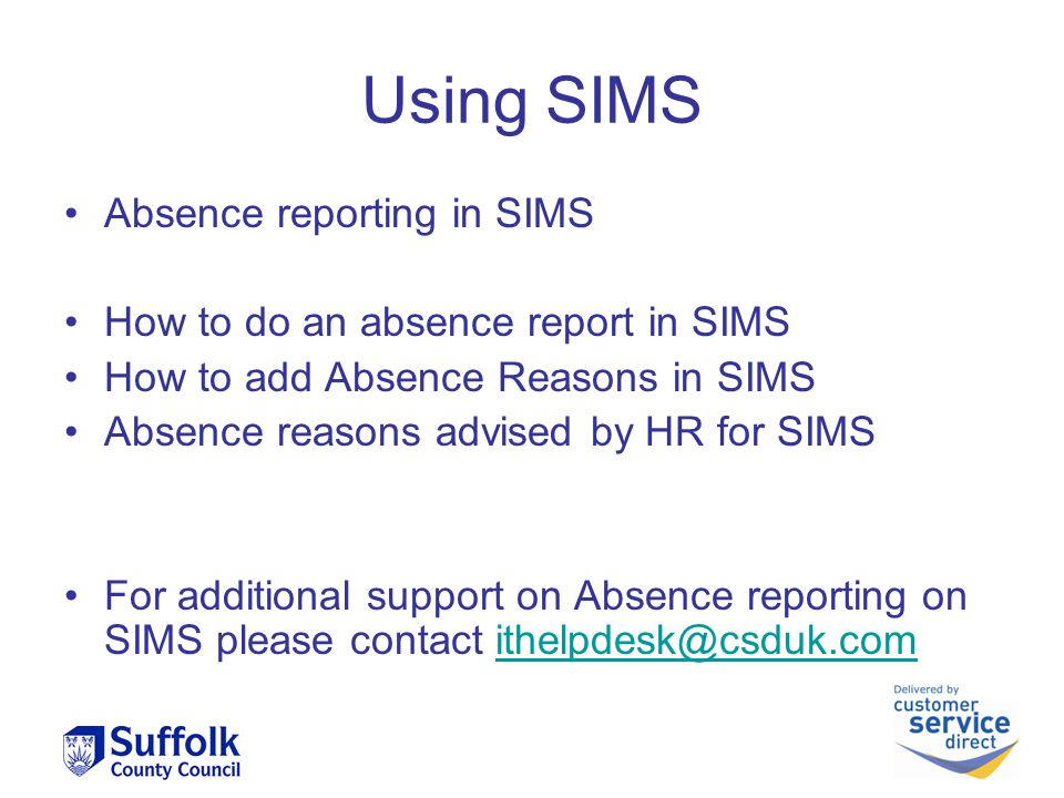 Using SIMS Absence reporting in SIMS How to do an absence report in SIMS How to add Absence Reasons in SIMS Absence reasons advised by HR for SIMS For additional support on Absence reporting on SIMS please contact ithelpdesk@csduk.comithelpdesk@csduk.com