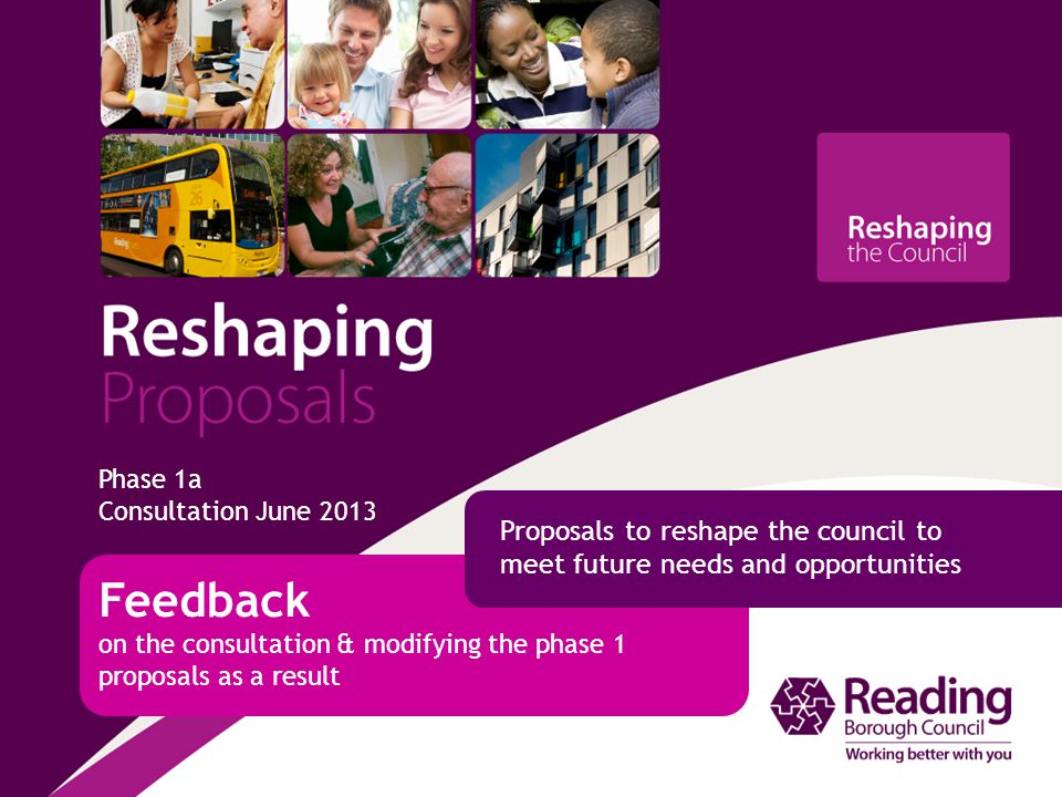 Phase 1a Consultation June 2013 Feedback on the consultation & modifying the phase 1 proposals as a result Proposals to reshape the council to meet future needs and opportunities