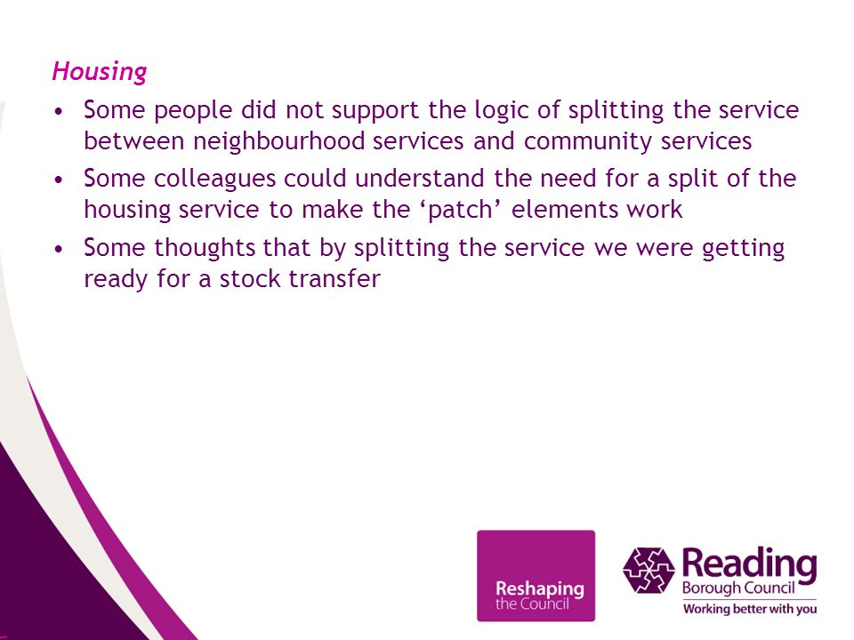 Housing Some people did not support the logic of splitting the service between neighbourhood services and community services Some colleagues could understand the need for a split of the housing service to make the 'patch' elements work Some thoughts that by splitting the service we were getting ready for a stock transfer