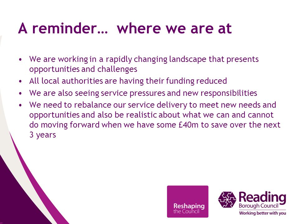 A reminder… where we are at We are working in a rapidly changing landscape that presents opportunities and challenges All local authorities are having their funding reduced We are also seeing service pressures and new responsibilities We need to rebalance our service delivery to meet new needs and opportunities and also be realistic about what we can and cannot do moving forward when we have some £40m to save over the next 3 years