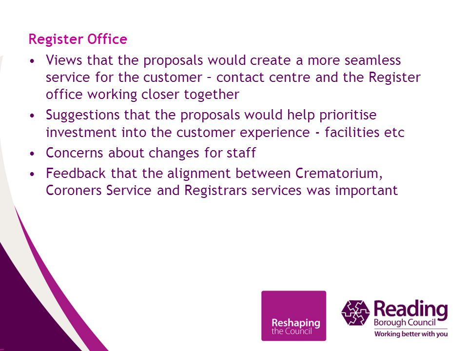 Register Office Views that the proposals would create a more seamless service for the customer – contact centre and the Register office working closer together Suggestions that the proposals would help prioritise investment into the customer experience - facilities etc Concerns about changes for staff Feedback that the alignment between Crematorium, Coroners Service and Registrars services was important