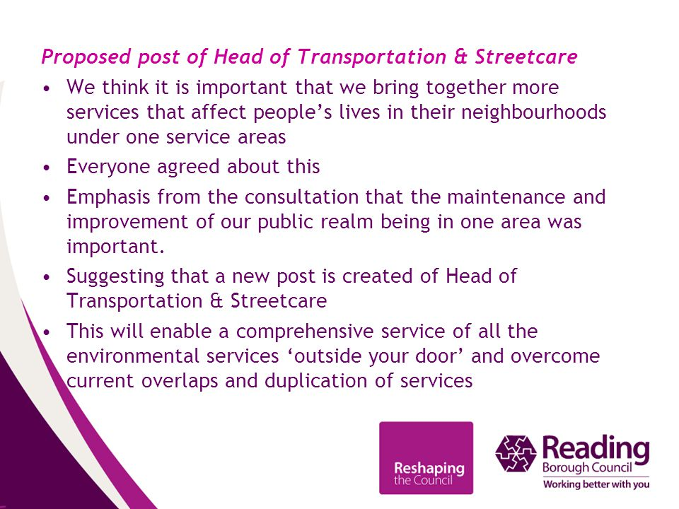 Proposed post of Head of Transportation & Streetcare We think it is important that we bring together more services that affect people's lives in their neighbourhoods under one service areas Everyone agreed about this Emphasis from the consultation that the maintenance and improvement of our public realm being in one area was important.