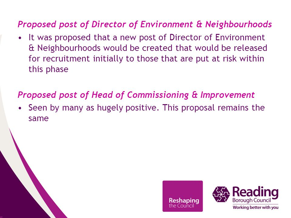 Proposed post of Director of Environment & Neighbourhoods It was proposed that a new post of Director of Environment & Neighbourhoods would be created that would be released for recruitment initially to those that are put at risk within this phase Proposed post of Head of Commissioning & Improvement Seen by many as hugely positive.