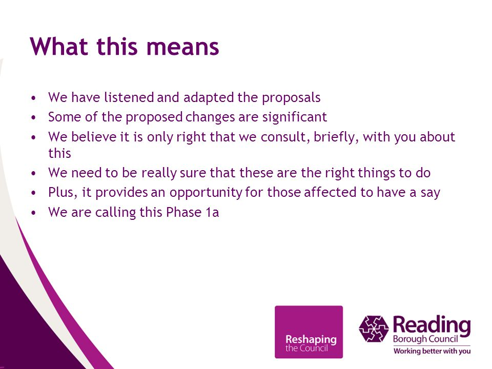 What this means We have listened and adapted the proposals Some of the proposed changes are significant We believe it is only right that we consult, briefly, with you about this We need to be really sure that these are the right things to do Plus, it provides an opportunity for those affected to have a say We are calling this Phase 1a