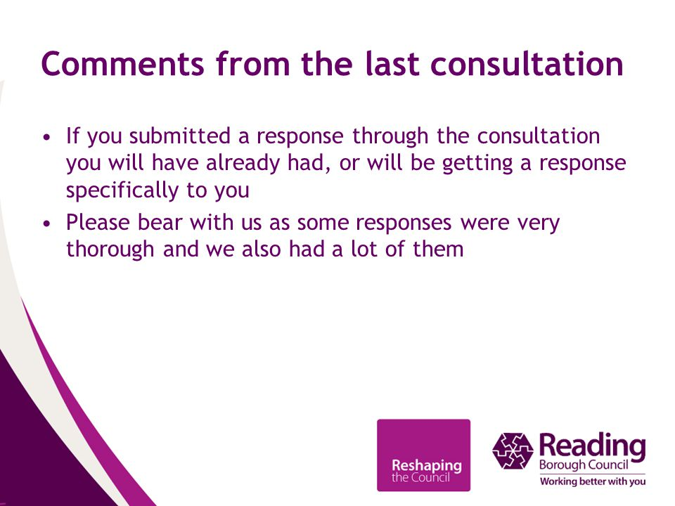 Comments from the last consultation If you submitted a response through the consultation you will have already had, or will be getting a response specifically to you Please bear with us as some responses were very thorough and we also had a lot of them