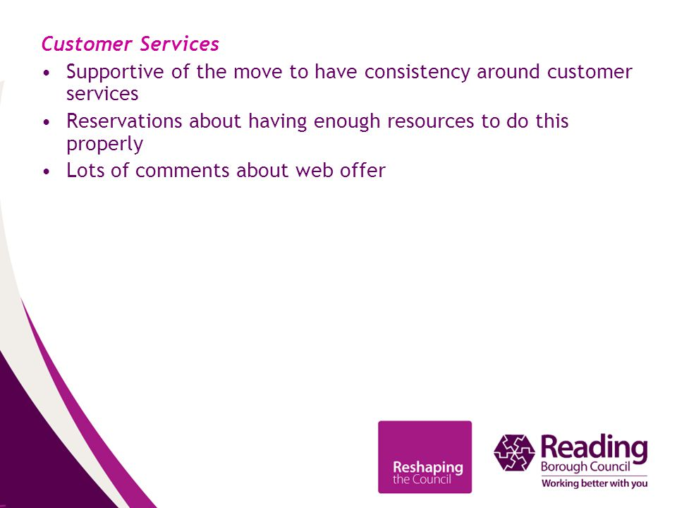 Customer Services Supportive of the move to have consistency around customer services Reservations about having enough resources to do this properly Lots of comments about web offer
