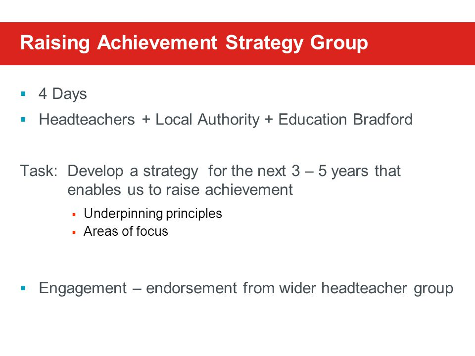 Raising Achievement Strategy Group  4 Days  Headteachers + Local Authority + Education Bradford Task:Develop a strategy for the next 3 – 5 years that enables us to raise achievement  Underpinning principles  Areas of focus  Engagement – endorsement from wider headteacher group