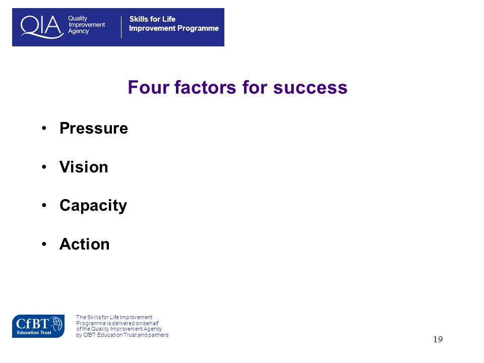 19 Four factors for success Pressure Vision Capacity Action Skills for Life Improvement Programme The Skills for Life Improvement Programme is deliver