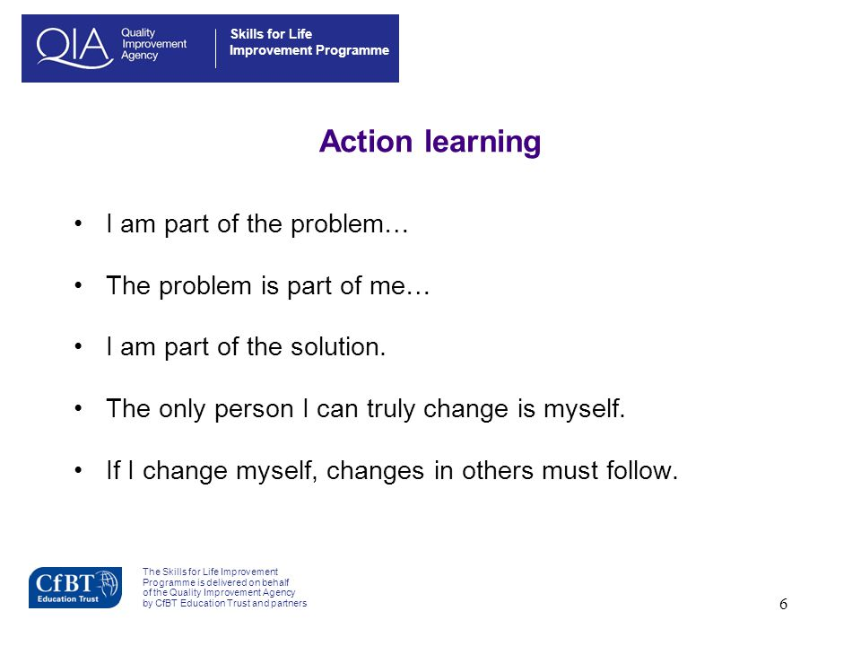6 Action learning I am part of the problem… The problem is part of me… I am part of the solution. The only person I can truly change is myself. If I c