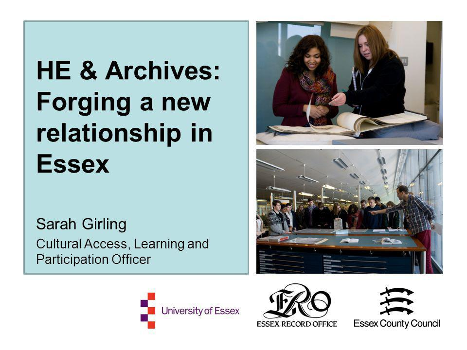 HE & Archives: Forging a new relationship in Essex Sarah Girling Cultural Access, Learning and Participation Officer
