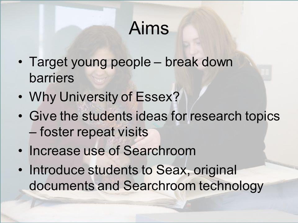 Aims Target young people – break down barriers Why University of Essex.