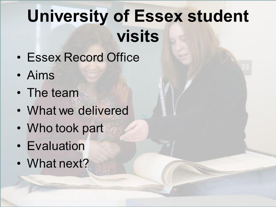 University of Essex student visits Essex Record Office Aims The team What we delivered Who took part Evaluation What next