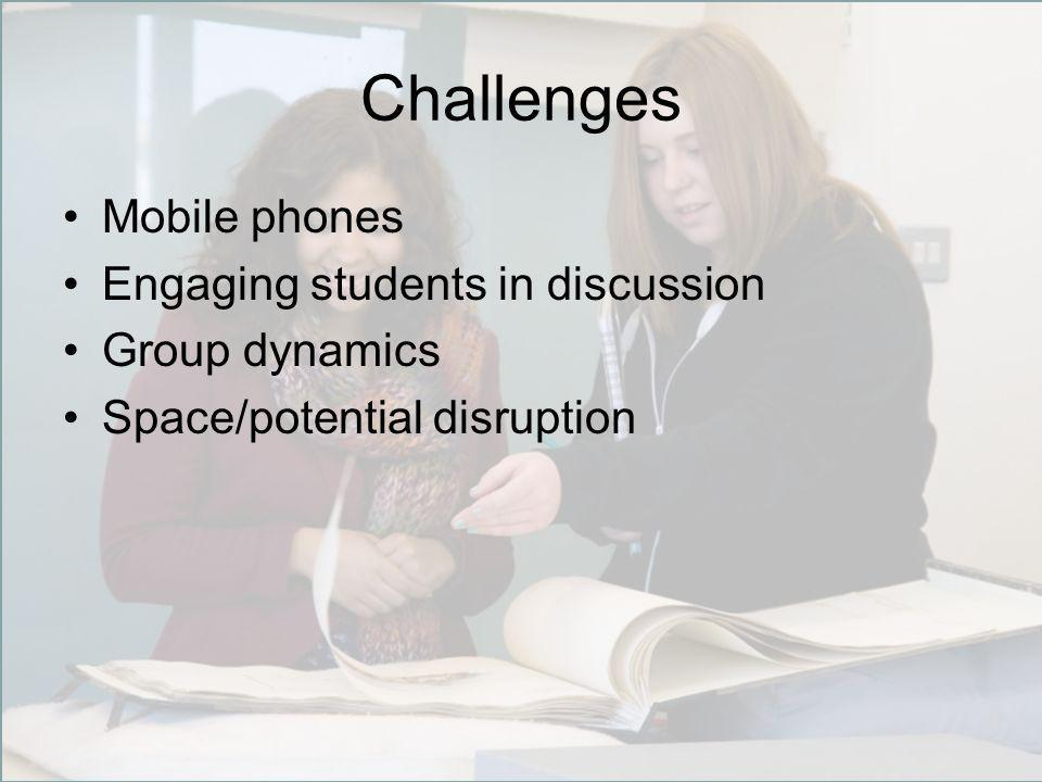 Challenges Mobile phones Engaging students in discussion Group dynamics Space/potential disruption