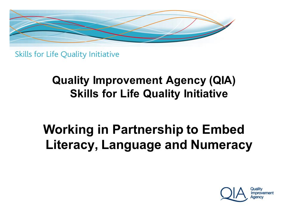 1 Quality Improvement Agency (QIA) Skills for Life Quality Initiative Working in Partnership to Embed Literacy, Language and Numeracy