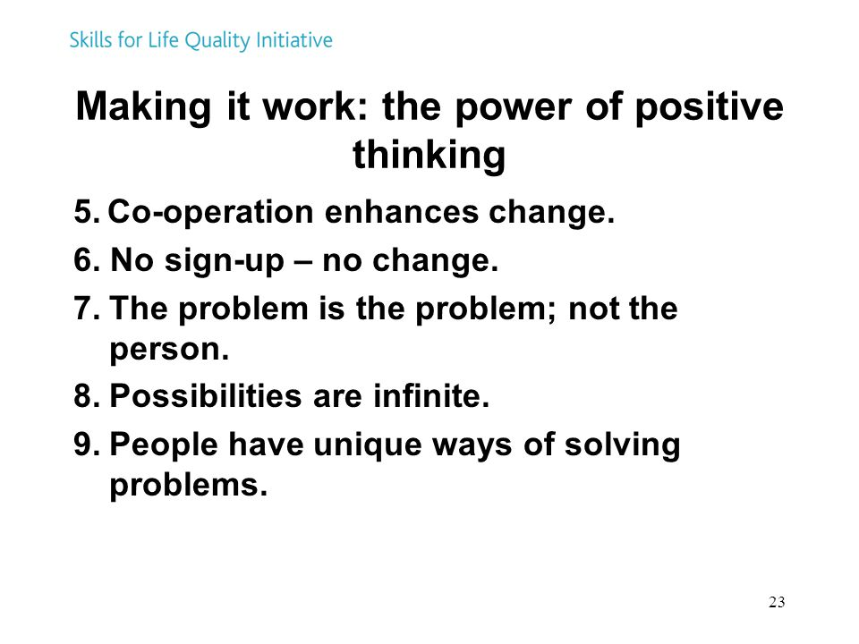 23 Making it work: the power of positive thinking 5. Co-operation enhances change. 6. No sign-up – no change. 7.The problem is the problem; not the pe