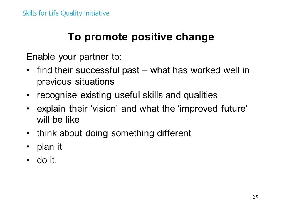 25 To promote positive change Enable your partner to: find their successful past – what has worked well in previous situations recognise existing usef