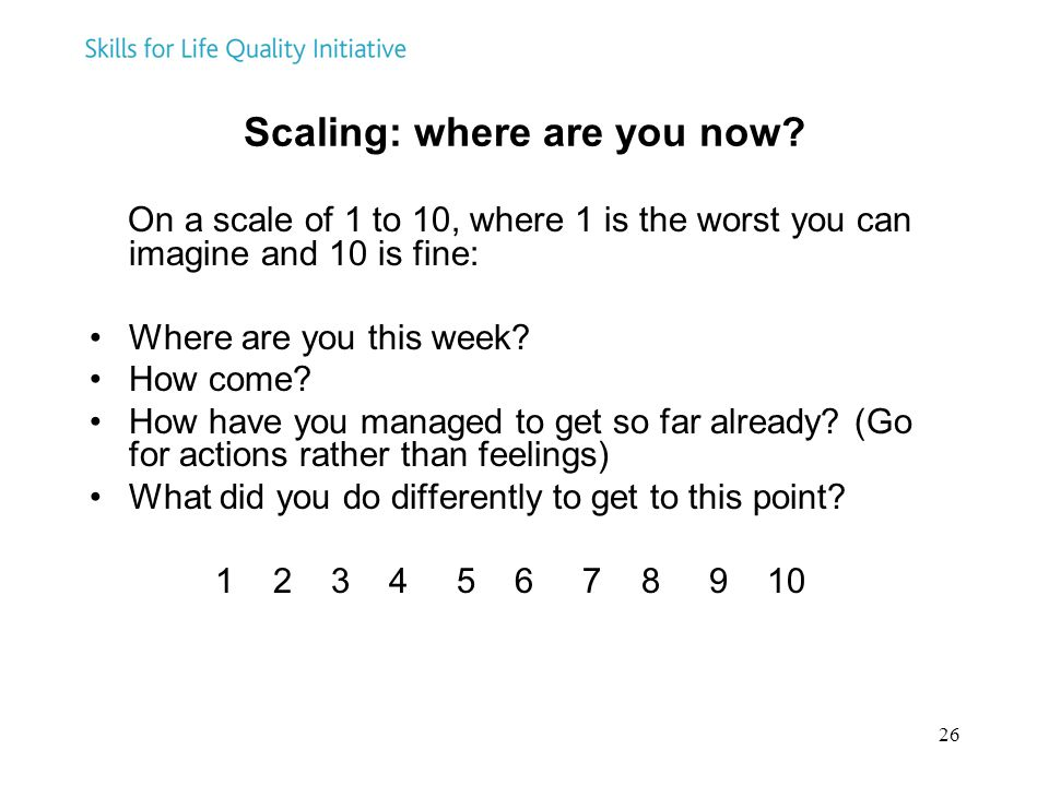 26 Scaling: where are you now? On a scale of 1 to 10, where 1 is the worst you can imagine and 10 is fine: Where are you this week? How come? How have