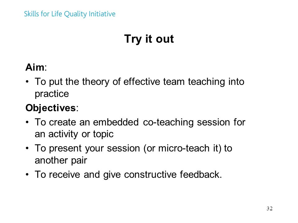32 Try it out Aim: To put the theory of effective team teaching into practice Objectives: To create an embedded co-teaching session for an activity or