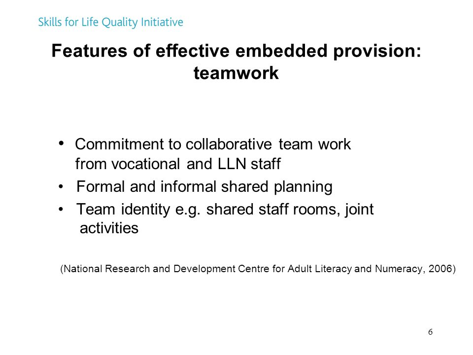 6 Features of effective embedded provision: teamwork Commitment to collaborative team work from vocational and LLN staff Formal and informal shared pl