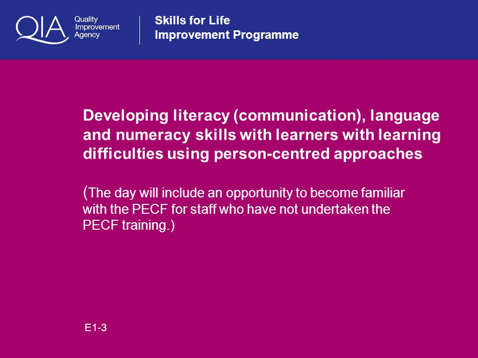 Skills for Life Improvement Programme Developing literacy (communication), language and numeracy skills with learners with learning difficulties using person-centred approaches ( The day will include an opportunity to become familiar with the PECF for staff who have not undertaken the PECF training.) E1-3
