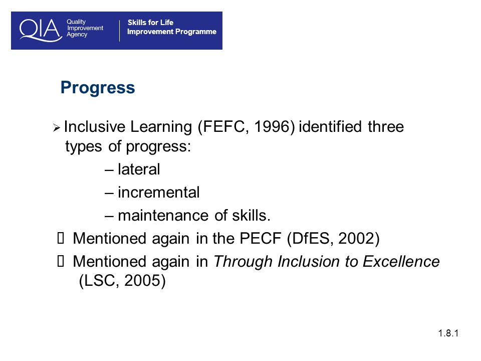 Skills for Life Improvement Programme Progress  Inclusive Learning (FEFC, 1996) identified three types of progress: – lateral – incremental – maintenance of skills.
