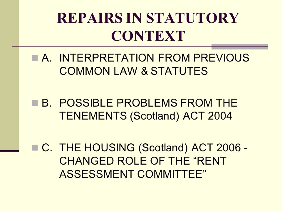 REPAIRS IN STATUTORY CONTEXT A.INTERPRETATION FROM PREVIOUS COMMON LAW & STATUTES B.POSSIBLE PROBLEMS FROM THE TENEMENTS (Scotland) ACT 2004 C.THE HOUSING (Scotland) ACT 2006 - CHANGED ROLE OF THE RENT ASSESSMENT COMMITTEE