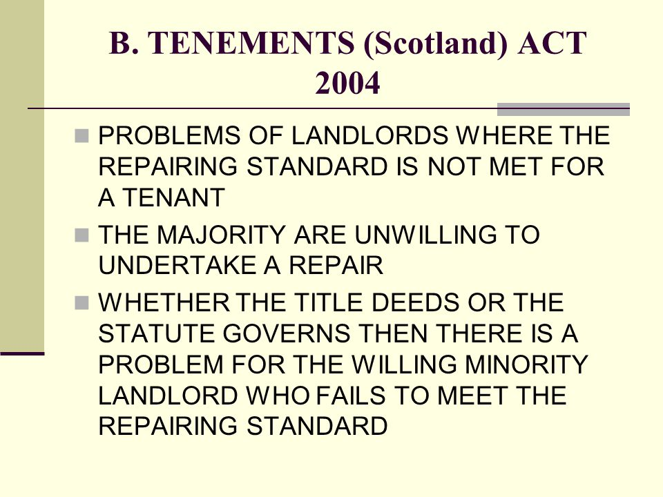 B. TENEMENTS (Scotland) ACT 2004 PROBLEMS OF LANDLORDS WHERE THE REPAIRING STANDARD IS NOT MET FOR A TENANT THE MAJORITY ARE UNWILLING TO UNDERTAKE A