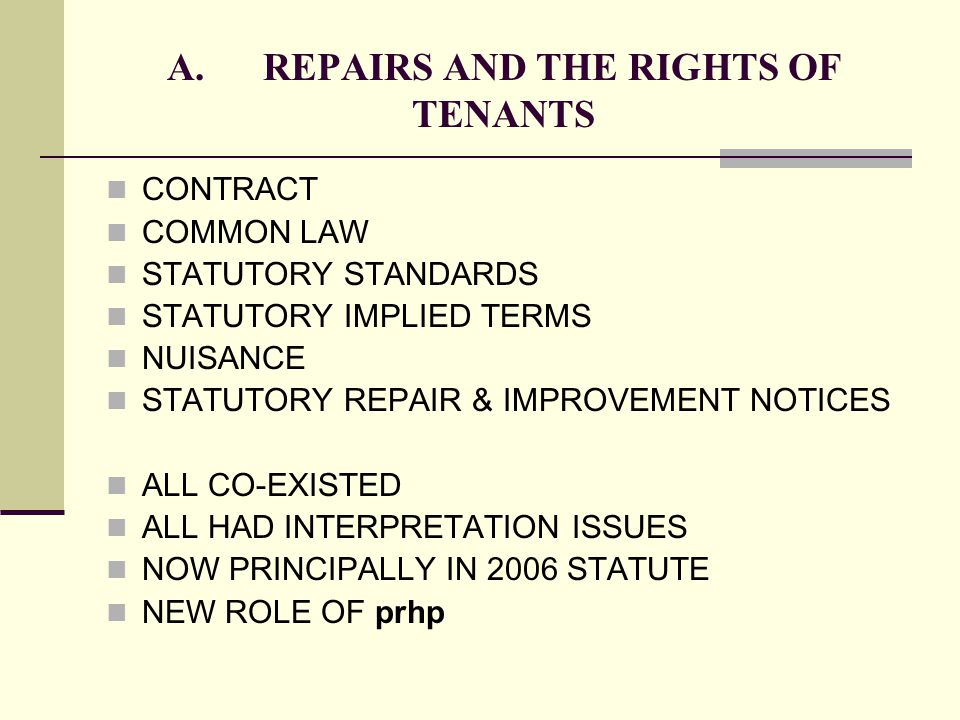 A.REPAIRS AND THE RIGHTS OF TENANTS CONTRACT COMMON LAW STATUTORY STANDARDS STATUTORY IMPLIED TERMS NUISANCE STATUTORY REPAIR & IMPROVEMENT NOTICES AL