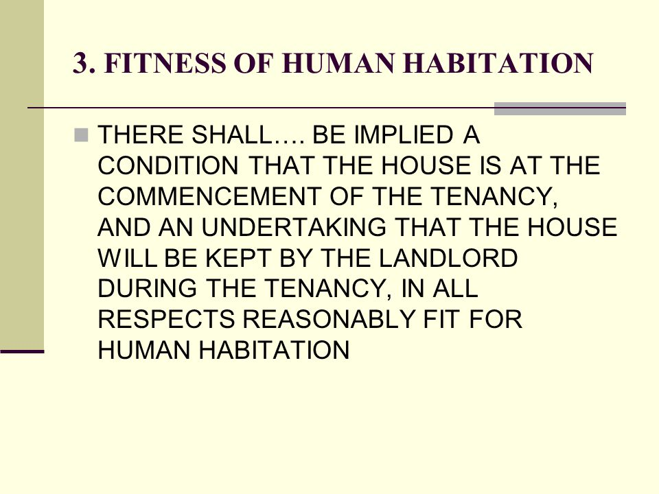 3. FITNESS OF HUMAN HABITATION THERE SHALL…. BE IMPLIED A CONDITION THAT THE HOUSE IS AT THE COMMENCEMENT OF THE TENANCY, AND AN UNDERTAKING THAT THE