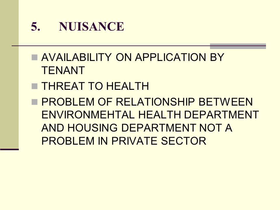 5.NUISANCE AVAILABILITY ON APPLICATION BY TENANT THREAT TO HEALTH PROBLEM OF RELATIONSHIP BETWEEN ENVIRONMEHTAL HEALTH DEPARTMENT AND HOUSING DEPARTMENT NOT A PROBLEM IN PRIVATE SECTOR