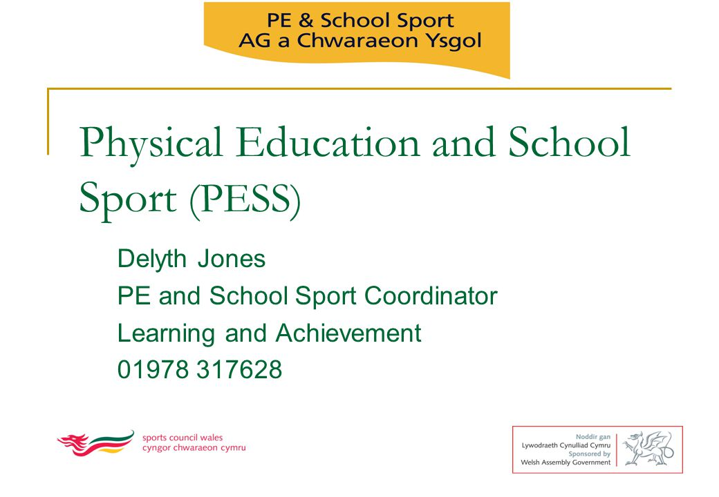 Physical Education and School Sport (PESS) Delyth Jones PE and School Sport Coordinator Learning and Achievement 01978 317628