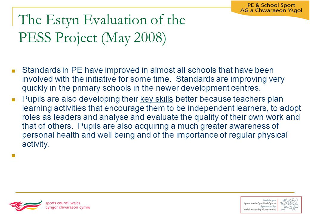 The Estyn Evaluation of the PESS Project (May 2008) Standards in PE have improved in almost all schools that have been involved with the initiative fo
