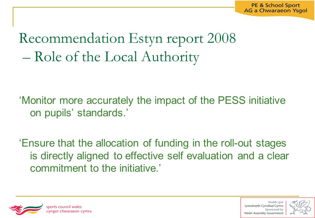 Recommendation Estyn report 2008 – Role of the Local Authority 'Monitor more accurately the impact of the PESS initiative on pupils' standards.' 'Ensu