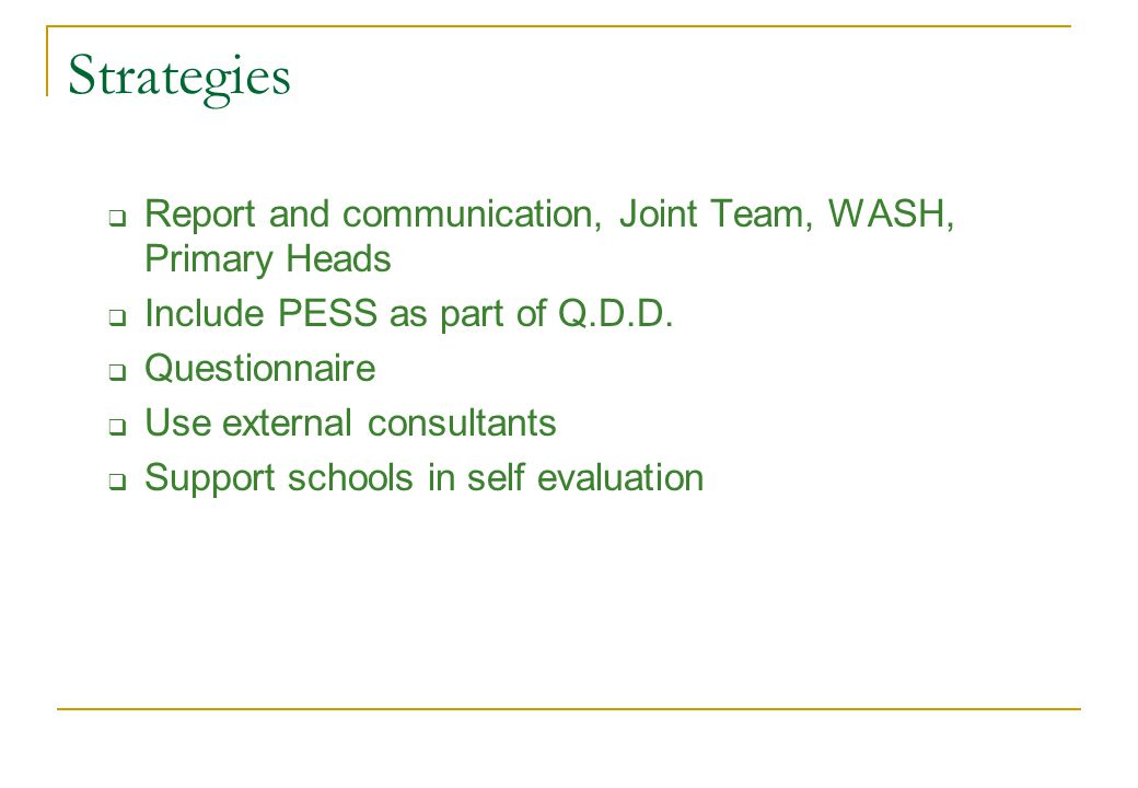 Strategies  Report and communication, Joint Team, WASH, Primary Heads  Include PESS as part of Q.D.D.  Questionnaire  Use external consultants  S
