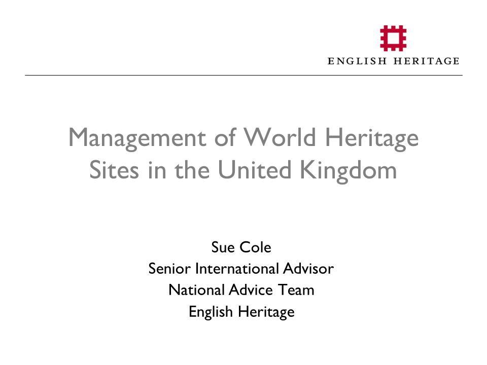 Management of World Heritage Sites in the United Kingdom Sue Cole Senior International Advisor National Advice Team English Heritage